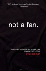 Not a Fan: Becoming a Completely Committed Follower of Jesus - Kyle Idleman