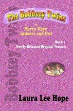 The Bobbsey Twins, or Merry Days Indoors and Out, Book 1, Newly Released Original Version - Laura Lee Hope