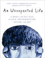 An Unexpected Life: A Mother and Son's Story of Love, Determination, Autism, and Art - Debra Chwast, Seth Chwast, Seymour Chwast