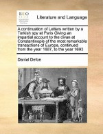 A Continuation of Letters Written by a Turkish Spy at Paris Giving an Impartial Account to the Divan at Constantinople of the Most Remarkable Transa - Daniel Defoe