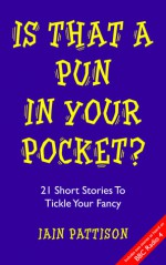 Is That A Pun In Your Pocket? 21 Short Stories To Tickle Your Fancy - Iain Pattison
