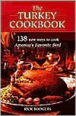 The Turkey Cookbook: 138 New Ways to Cook America's Favorite Bird - Rick Rodgers