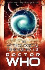 The Mythological Dimensions of Doctor Who - Anthony S. Burdge, Jessica J. Burke, Kristine Larsen, Simon Guerrier, Matt Hills, Leslie McMurtry, Burdge Anthony
