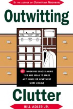 Outwitting Clutter: 101 Ingenious Space-Saving Tips and Ideas to Make Any House or Apartment More Livable - Bill Adler Jr.