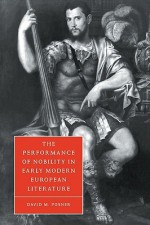 The Performance of Nobility in Early Modern European Literature - David M. Posner, Stephen Orgel, Anne Barton