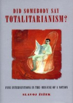 Did Someone Say Totalitarianism?: 5 Interventions in the (Mis)Use of a Notion - Slavoj Žižek