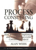 Process Consulting: How to Launch, Implement, and Conclude Successful Consulting Projects (Ultimate Consultant Series) - Alan Weiss