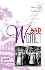 Bad Women: Regulating Sexuality in Early American Cinema - Janet Staiger