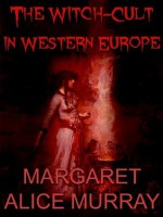 The Witch-Cult in Western Europe: A Study in Anthropology - Margaret Alice Murray