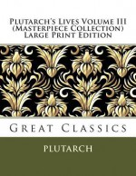 Plutarch's Lives Volume III (Masterpiece Collection) Large Print Edition: Great Classics - Plutarch