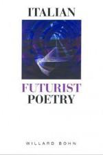 Italian Futurist Poetry - Willard Bohn