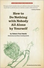 How to Do Nothing with Nobody All Alone by Yourself - Robert Paul Smith, Elinor Goulding Smith, Paul Collins