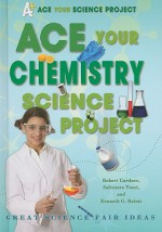 Ace Your Chemistry Science Project: Great Science Fair Ideas (Ace Your Science Project) - Robert Gardner, Salvatore Tocci, Kenneth G. Rainis