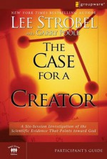 The Case for a Creator Participant's Guide: A Six-Session Investigation of the Scientific Evidence That Points toward God (Groupware Small Group Edition) - Garry Poole, Lee Strobel