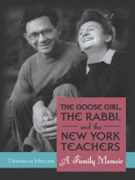 The Goose Girl, the Rabbi, and the New York Teachers : A Family Memoir - Deborah Heller