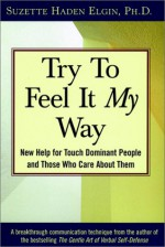 Try to Feel It My Way: New Help for Touch Dominant People and Those Who Care about Them - Suzette Haden Elgin