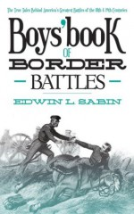 Boys' Book of Border Battles: The True Tales Behind America's Greatest Battles of the 18th and 19th Centuries - Edwin L. Sabin