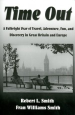Time Out: A Fulbright Year of Travel, Adventure, Fun, and Discovery in Great Britain and Europe - Robert L. Smith