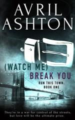 (Watch Me) Break You (Run This Town, #1) - Avril Ashton