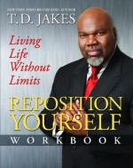 Reposition Yourself Workbook: Living Life Without Limits - T.D. Jakes