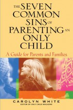 The Seven Common Sins of Parenting an Only Child: A Guide for Parents and Families - Carolyn White