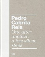 Pedro Cabrita Reis: One After Another, A Few Silent Steps - Dieter Schwarz, António Lobo Antunes, Pedro Cabrita Reis, Sabrina van der Ley