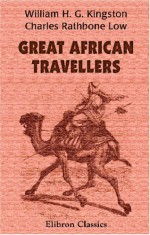 Great African Travellers - Charles Rathbone Low, W.H.G. Kingston