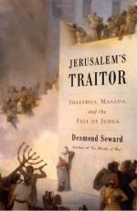 Jerusalem's Traitor: Josephus, Masada, and the Fall of Judea - Desmond Seward
