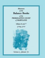 Abstracts of the Balance Books of the Prerogative Court of Maryland, Libers 6 & 7, 1770-1777 - Vernon L. Skinner Jr.
