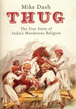 Thug: The True Story Of India's Murderous Cult - Mike Dash