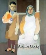 Arshile Gorky: A Retrospective - Michael R. Taylor, Kim S. Theriault, Jody Patterson, Harry Cooper, Robert Storr