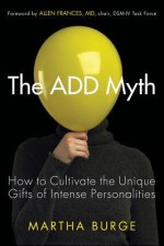 The ADD Myth: How to Cultivate the Unique Gifts of Intense Personalities - Martha Burge, Allen Frances