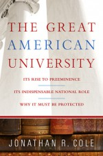 The Great American University: Its Rise to Preeminence, Its Indispensable National Role, Why It Must Be Protected - Jonathan R. Cole