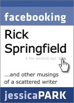 Facebooking Rick Springfield (and Other Musings of a Scattered Writer) - Jessica Park