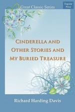 Cinderella and Other Stories and My Buried Treasure - Richard Harding Davis