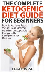 Ketogenic Diet Guide for Beginners: How to Achieve Rapid Weight Loss, Optimal Health & Unstoppable Energy with Ketogenic Diet Recipes: lose weight, ketogenic ... diet recipes, diet for weight loss) - Emma Rose