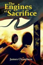 The Engines of Sacrifice - James Chambers