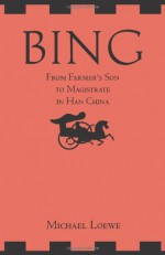 Bing: From Farmer's Son to Magistrate in Han China - Michael Loewe