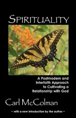 Spirituality: A Post-Modern and Interfaith Approach to Cultivating a Relationship with God - Carl McColman