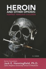 Heroin and Other Opioids: Poppies' Perilous Children - E.J. Sanna