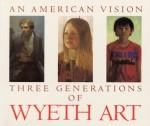 An American Vision: Three Generations of Wyeth Art: N.C. Wyeth, Andrew Wyeth, James Wyeth - James H. Duff, N.C. Wyeth