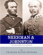 Sherman & Johnston: Civil War Enemies, Post-War Friends - Charles River Editors
