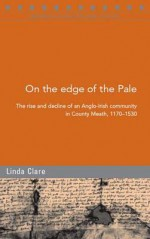 On the Edge of the Pale: The Rise and Decline of an Anglo-Irish Community in County Meath, 1170-1530 - Linda Clare, Raymond Gillespie