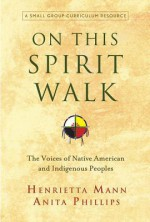 On This Spirit Walk: The Voices of Native American and Indigenous Peoples - Henrietts Mann, Anita Phillips