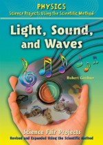 Light, Sound, and Waves Science Fair Projects, Revised and Expanded Using the Scientific Method (Physics Science Projects Using the Scientific Method) - Robert Gardner