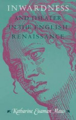 Inwardness and Theater in the English Renaissance - Katharine Eisaman Maus