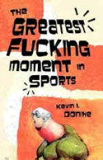 The Greatest Fucking Moment in Sports - Kevin L. Donihe, Carlton Mellick III