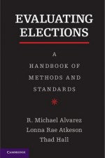 Evaluating Elections: A Handbook of Methods and Standards - R. Michael Alvarez, Lonna Rae Atkeson, Thad Hall