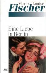 Eine Liebe in Berlin - Marie Louise Fischer
