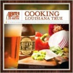 Abita Beer: Cooking Louisiana True - Abita Beer, Marcelle Bienvenu, Emeril Lagasse, Paul Prudhomme, Susan Spicer, Abita Beer